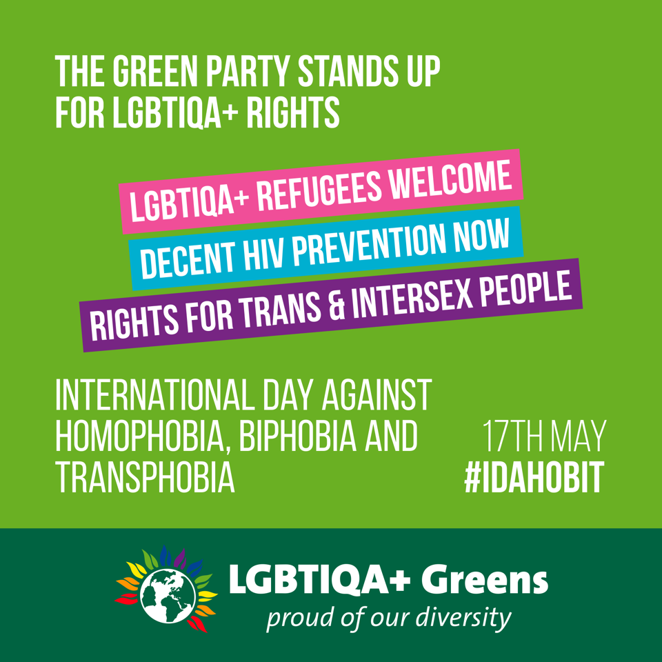 The Green Party stands up for LGBTIQA+ rights: LGBTIQA+ refugees welcome Decent HIV prevention now Rights for trans & intersex people International Day Against Homophobia, Biphobia and Transphobia 17th May #IDAHOBIT LGBTIQA+ Greens - proud of our diversity