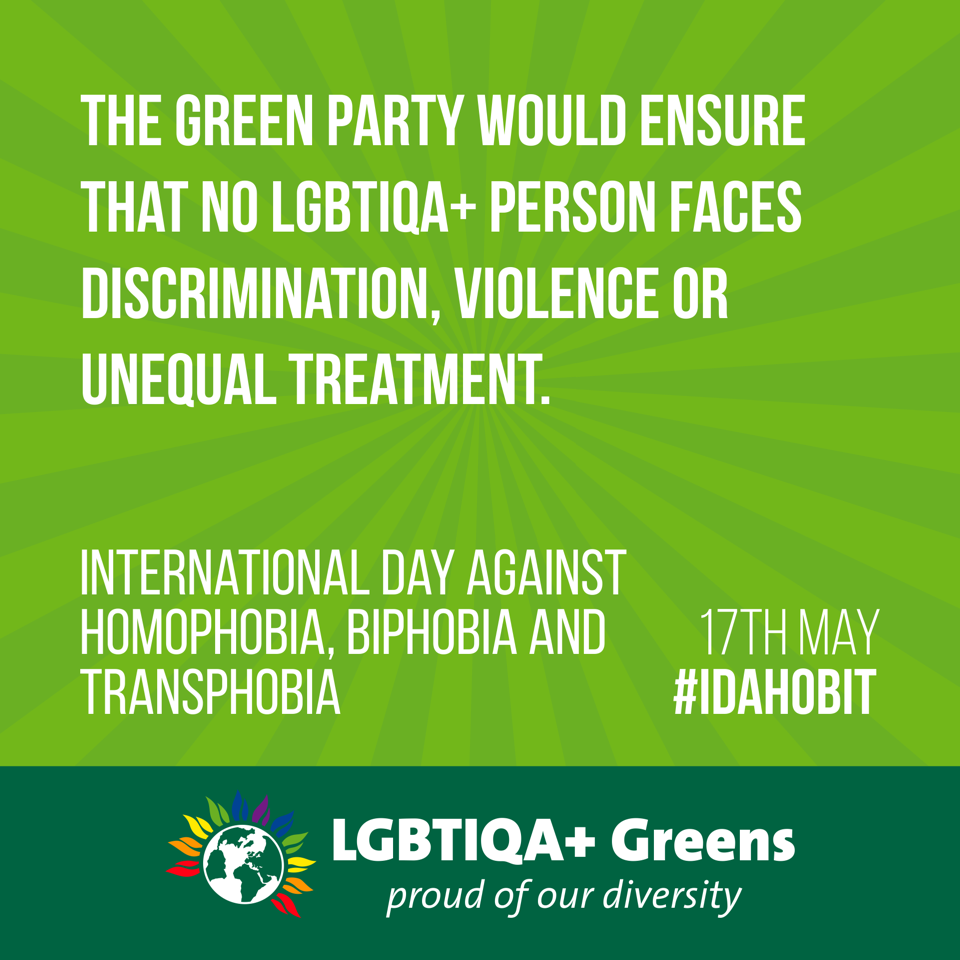 The Green Party would ensure that no LGBTIQA+ person faces discrimination, violence or unequal treatment. International Day Against Homophobia, Biphobia and Transphobia 17th May #IDAHOBIT LGBTIQA+ Greens - proud of our diversity
