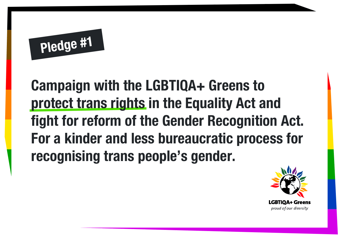 We ask you to commit to: Campaign with the LGBTIQA+ Greens to protect trans rights in the Equality Act and fight for reform of the Gender Recognition Act. For a kinder and less bureaucratic process for recognising trans people's gender
